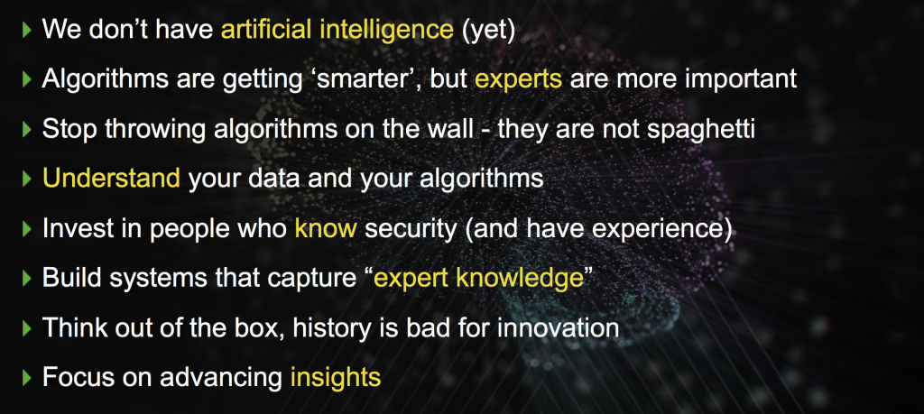 We dont have artificial intelligence (yet) Algorithms are getting smarter, but experts are more important Stop throwing algorithms on the wall - they are not spaghetti Understand your data and your algorithms Invest in people who know security (and have experience) Build systems that capture expert knowledge Think out of the box, history is bad for innovation
